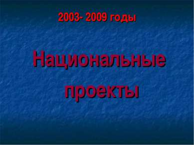 2003- 2009 годы Национальные проекты