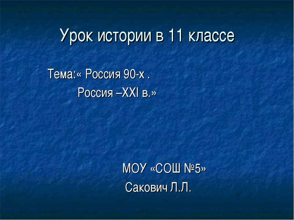 Урок истории в 11 классе Тема:« Россия 90-х . Россия –ХХI в.» МОУ «СОШ №5» Са...