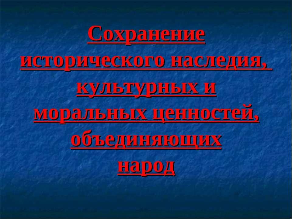 Сохранение исторического наследия, культурных и моральных ценностей, объединя...