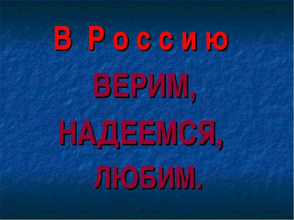 В Р о с с и ю ВЕРИМ, НАДЕЕМСЯ, ЛЮБИМ.