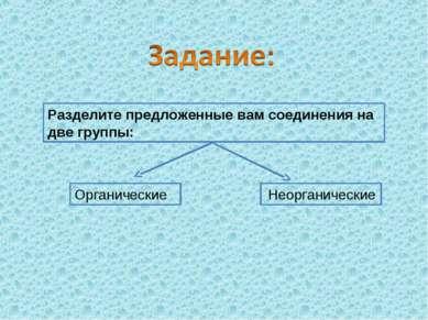 Разделите предложенные вам соединения на две группы: Органические Неорганические