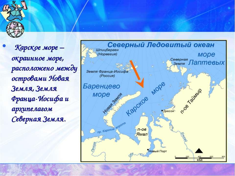 Карское море – окраинное море, расположено между островами Новая Земля, Земля...