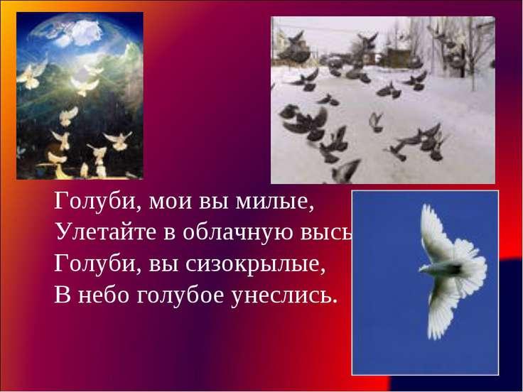 Голуби, мои вы милые, Улетайте в облачную высь. Голуби, вы сизокрылые, В небо...