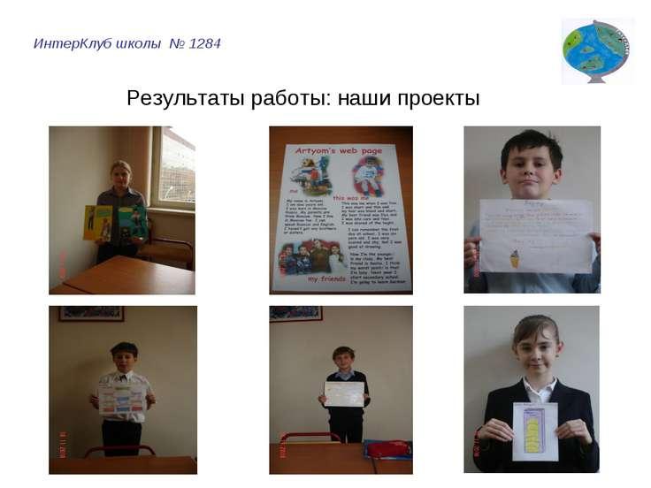 ИнтерКлуб школы № 1284 Результаты работы: наши проекты