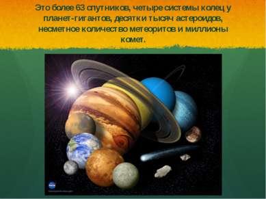 Это более 63 спутников, четыре системы колец у планет-гигантов, десятки тысяч...