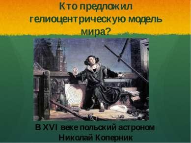 Кто предложил гелиоцентрическую модель мира? В XVI веке польский астроном Ник...