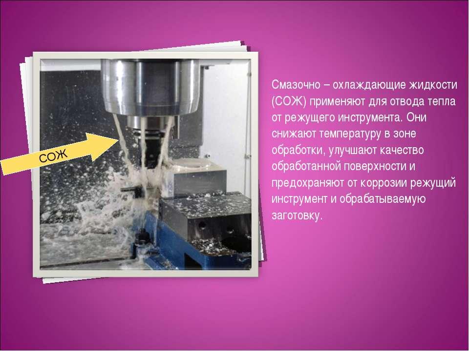 Смазочно – охлаждающие жидкости (СОЖ) применяют для отвода тепла от режущего ...