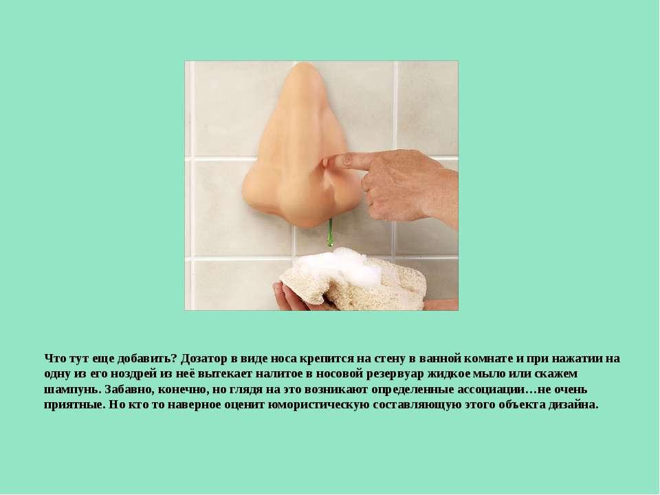 Что тут еще добавить? Дозатор в виде носа крепится на стену в ванной комнате ...