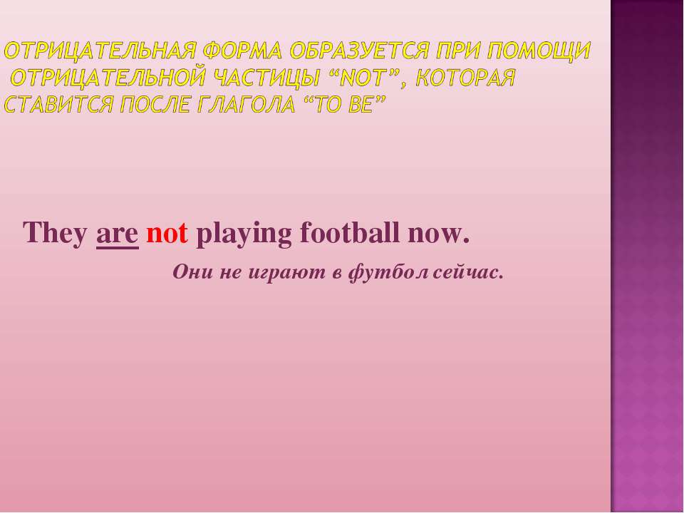 They are not playing football now. Они не играют в футбол сейчас.