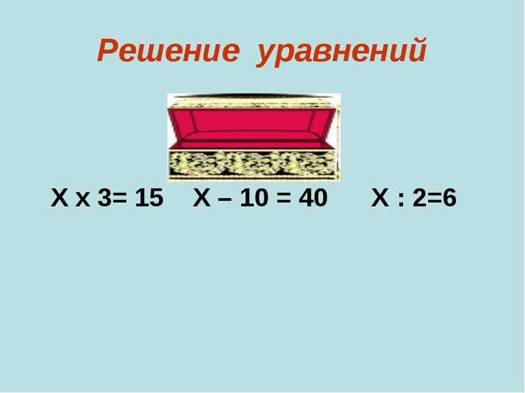 Решение уравнений Х х 3= 15 Х – 10 = 40 Х : 2=6