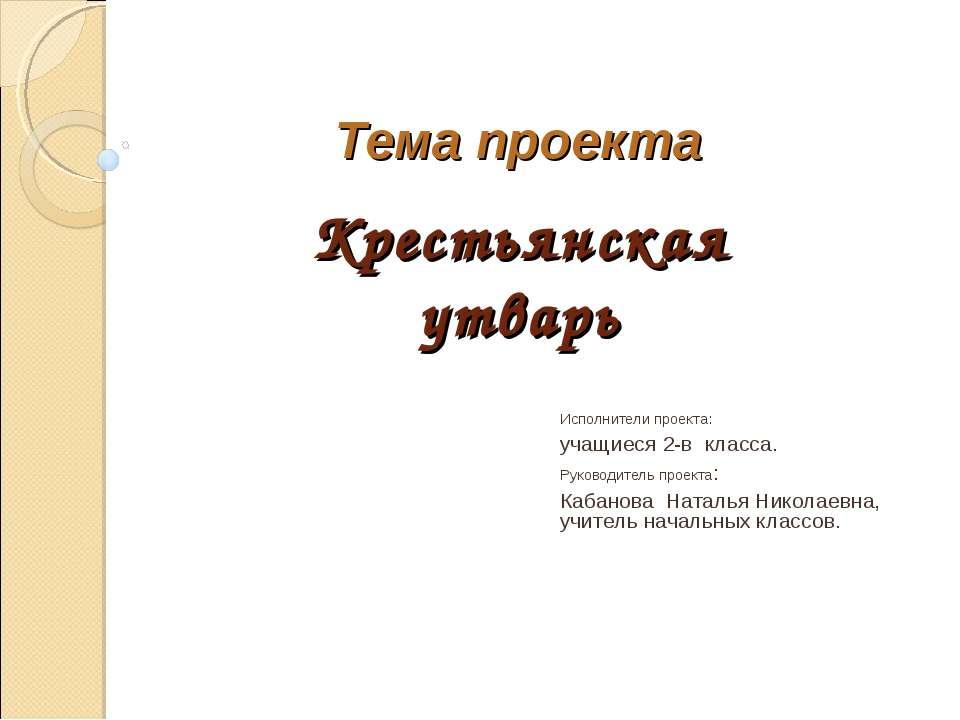 Тема проекта Крестьянская утварь Исполнители проекта: учащиеся 2-в класса. Ру...