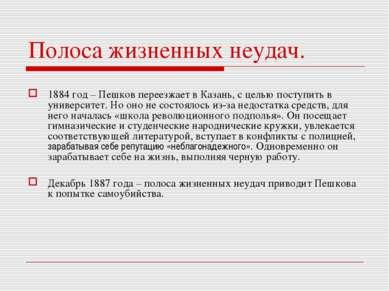 Полоса жизненных неудач. 1884 год – Пешков переезжает в Казань, с целью посту...