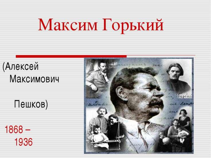 Максим Горький (Алексей Максимович Пешков) 1868 – 1936