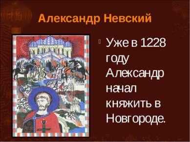 Александр Невский Уже в 1228 году Александр начал княжить в Новгороде.