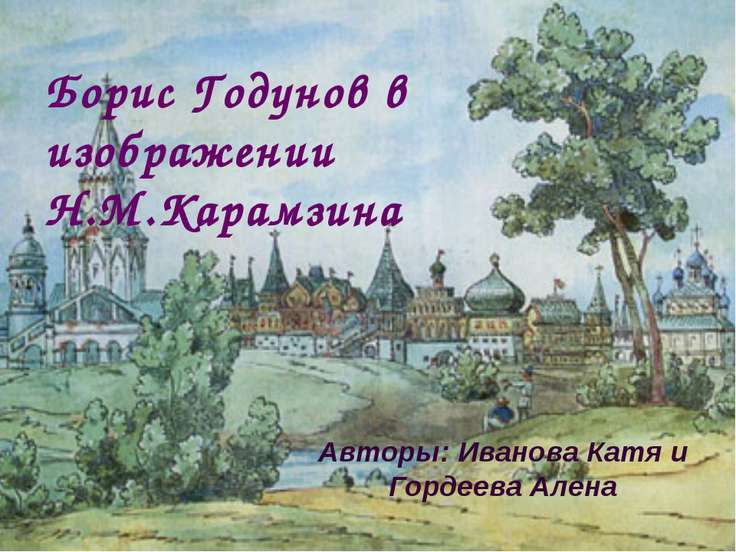 Борис Годунов в изображении Н.М.Карамзина Авторы: Иванова Катя и Гордеева Алена