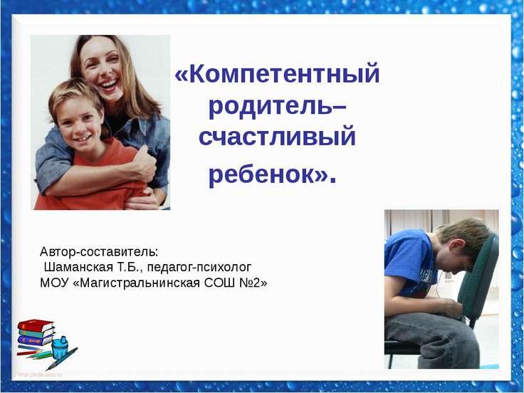 «Компетентный родитель–счастливый ребенок». Автор-составитель: Шаманская Т.Б....
