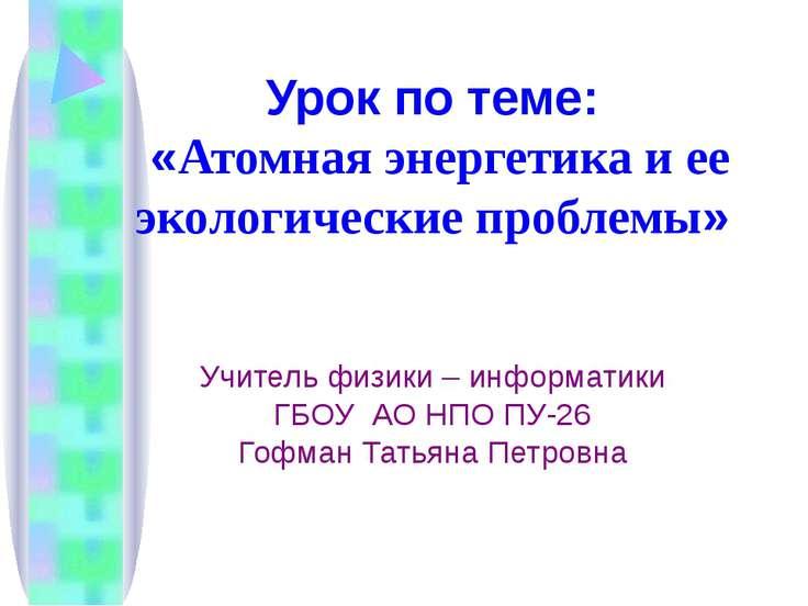 Урок по теме: «Атомная энергетика и ее экологические проблемы» Учитель физики...