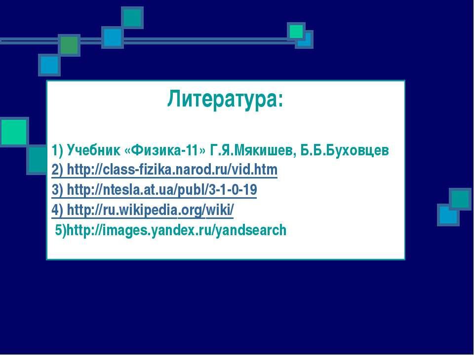 Литература: 1) Учебник «Физика-11» Г.Я.Мякишев, Б.Б.Буховцев 2) http://class-...