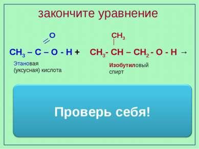 закончите уравнение Изобутиловый спирт Этановая (уксусная) кислота О СН3 СН3 ...