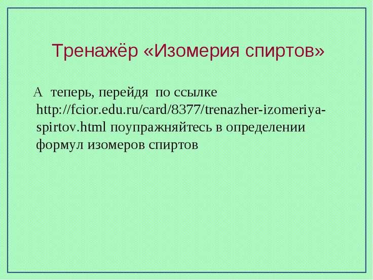 Тренажёр «Изомерия спиртов» А теперь, перейдя по ссылке http://fcior.edu.ru/c...