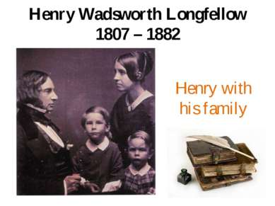 Henry Wadsworth Longfellow 1807 – 1882 Henry with his family
