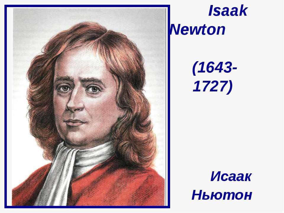Isaak Newton (1643- 1727) Исаак Ньютон