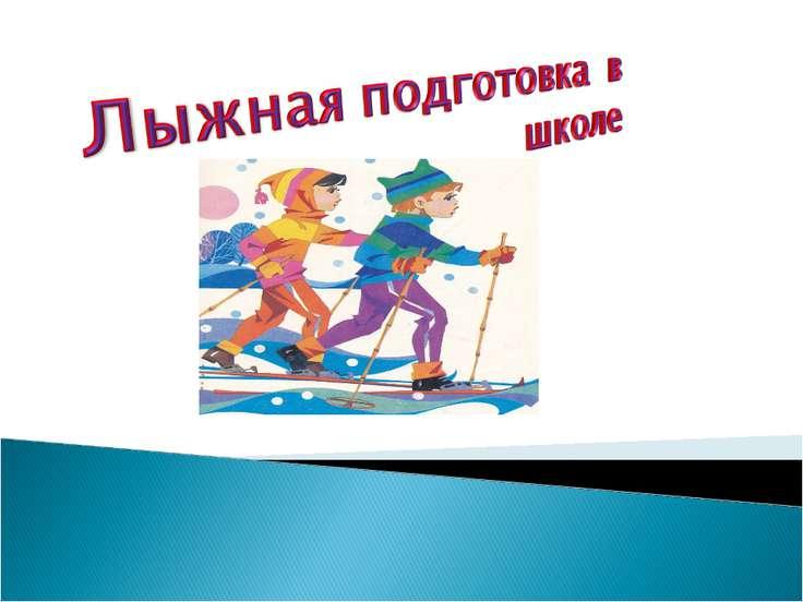 Лыжная подготовка в школе презентация по физкультуре Лыжная подготовка в школе