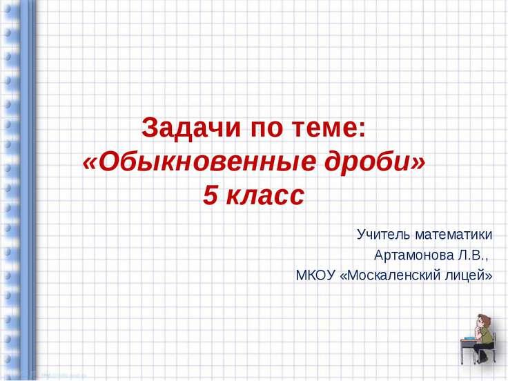 Задачи по теме: «Обыкновенные дроби» 5 класс Учитель математики Артамонова Л....