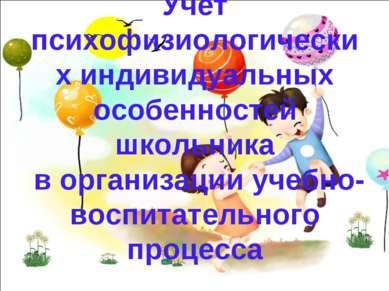 Учёт психофизиологических индивидуальных особенностей школьника в организации...