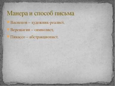Васнецов – художник-реалист, Верещагин – символист, Пикассо – абстракционист....