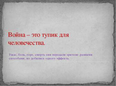 Война – это тупик для человечества. Ужас, боль, горе, смерть они передали зри...