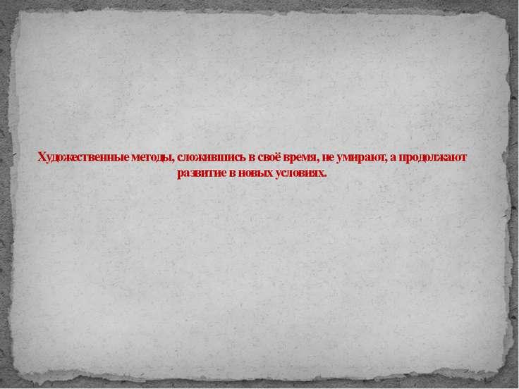 Художественные методы, сложившись в своё время, не умирают, а продолжают разв...