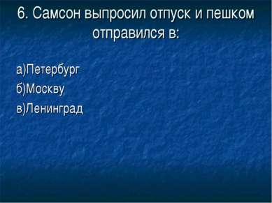 6. Самсон выпросил отпуск и пешком отправился в: а)Петербург б)Москву в)Ленин...