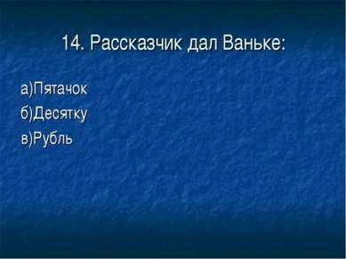 14. Рассказчик дал Ваньке: а)Пятачок б)Десятку в)Рубль