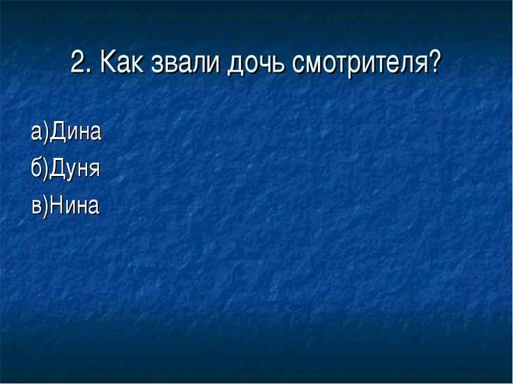 2. Как звали дочь смотрителя? а)Дина б)Дуня в)Нина