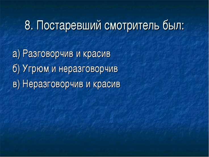8. Постаревший смотритель был: а) Разговорчив и красив б) Угрюм и неразговорч...