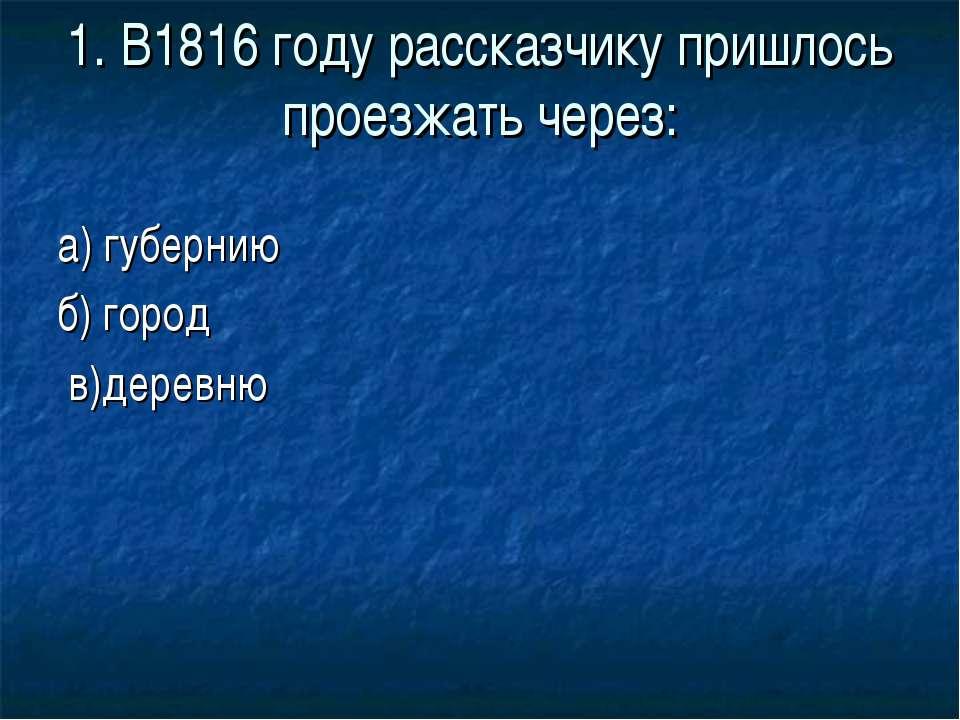 1. В1816 году рассказчику пришлось проезжать через: а) губернию б) город в)де...