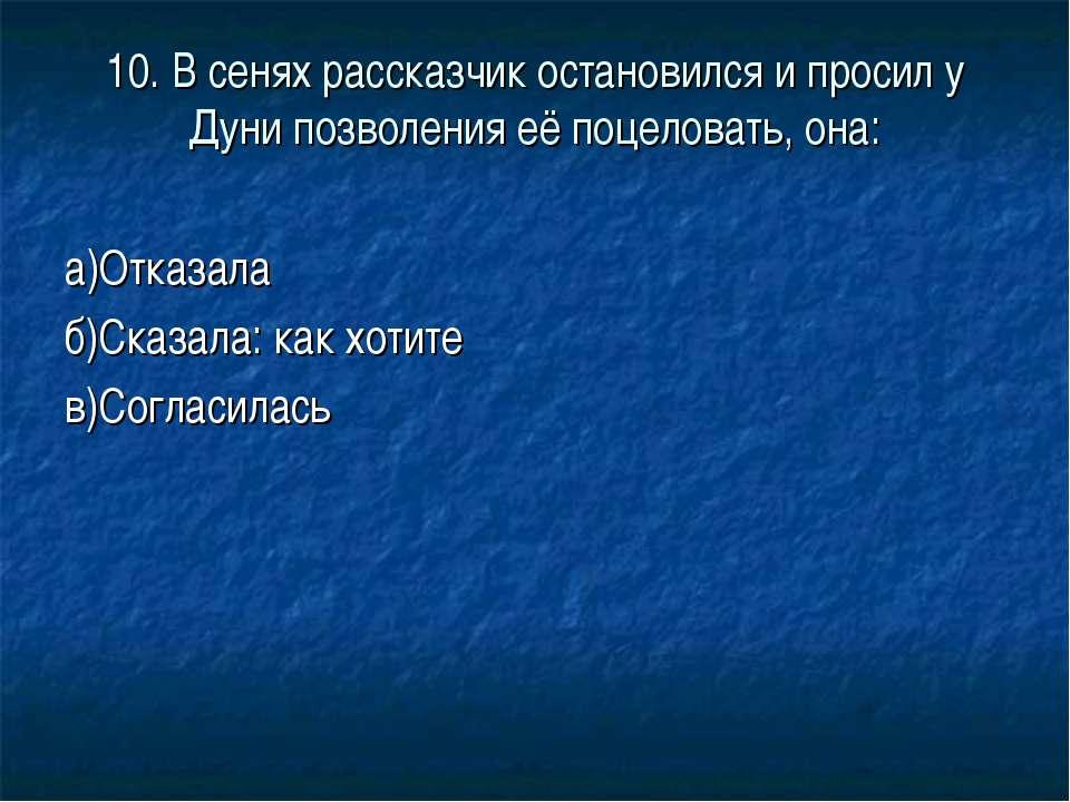 10. В сенях рассказчик остановился и просил у Дуни позволения её поцеловать, ...
