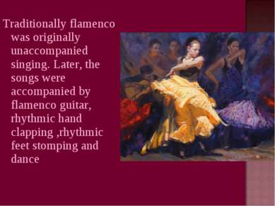 Traditionally flamenco was originally unaccompanied singing. Later, the songs...