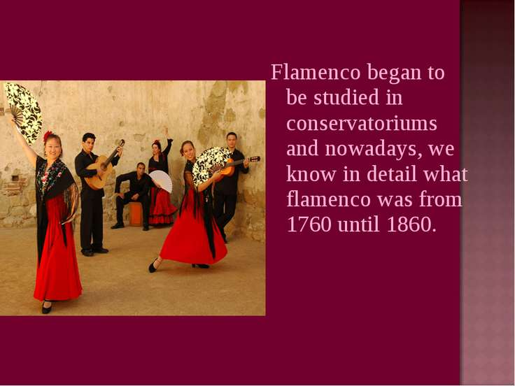 Flamenco began to be studied in conservatoriums and nowadays, we know in deta...