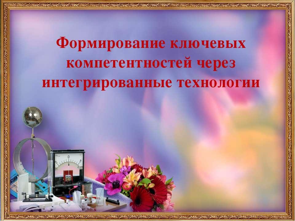 Формирование ключевых компетентностей через интегрированные технологии