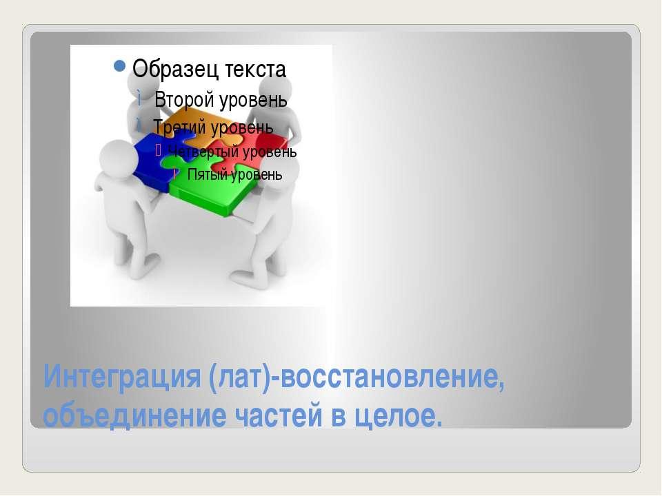 Интеграция (лат)-восстановление, объединение частей в целое.