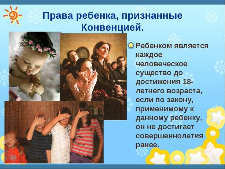 Права ребенка, признанные Конвенцией. Ребенком является каждое человеческое с...