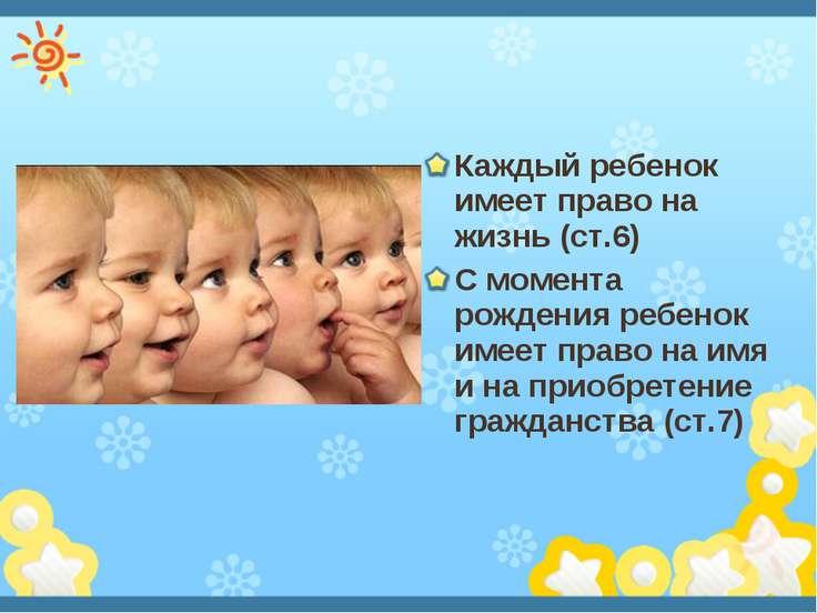 Каждый ребенок имеет право на жизнь (ст.6) С момента рождения ребенок имеет п...