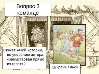 Вопрос 3 команде Сюжет какой истории, по уверению автора, «заимствован прямо ...