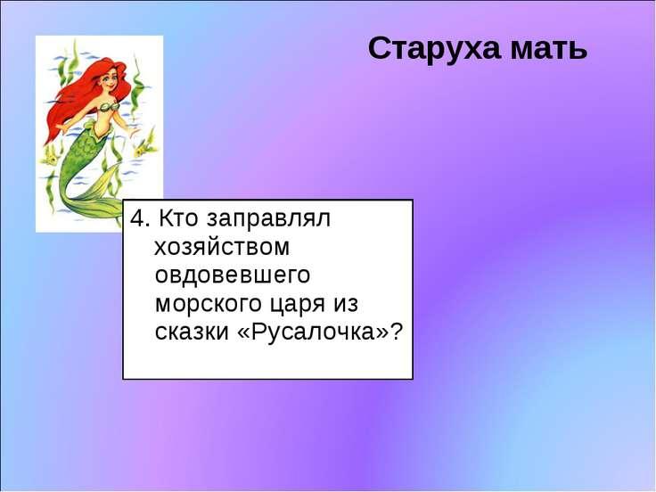 Старуха мать 4. Кто заправлял хозяйством овдовевшего морского царя из сказки ...