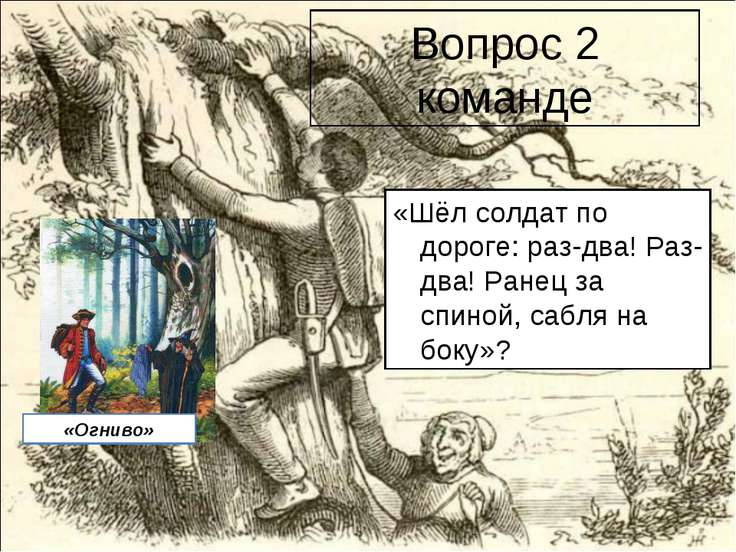 Вопрос 2 команде «Шёл солдат по дороге: раз-два! Раз-два! Ранец за спиной, са...