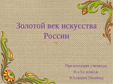 Золотой век искусства России Презентация ученицы 8 «А» класса Юхневич Полины ...