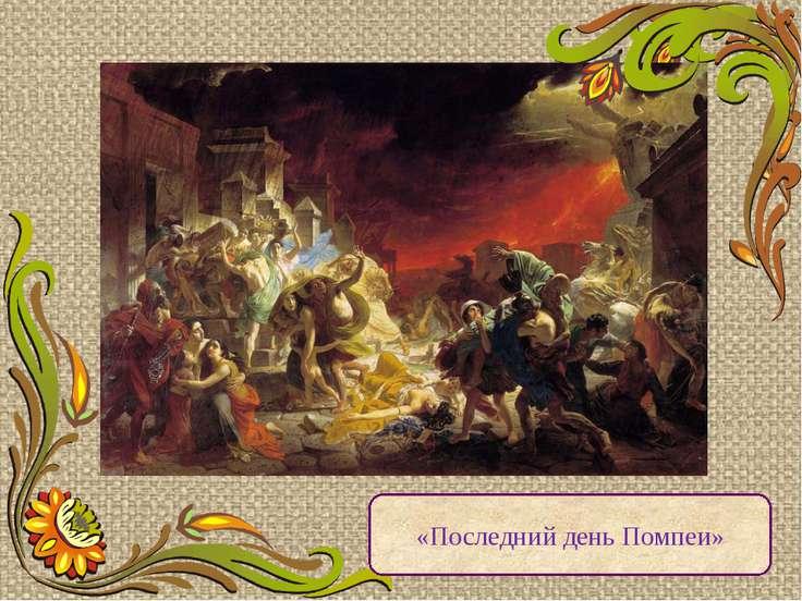 «Последний день Помпеи» Картина «Гибель Помпеи», написанная за одиннадцать ме...