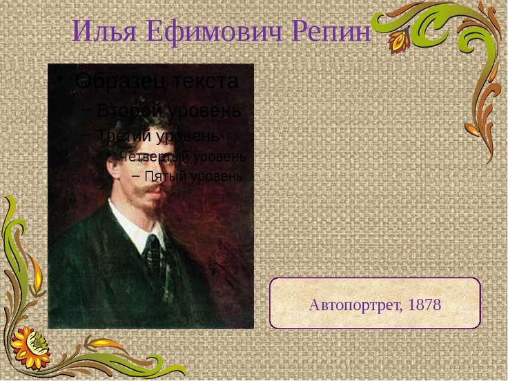 Илья Ефимович Репин Автопортрет, 1878 Великий русский художник-реалист. Жил с...